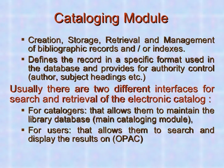 Cataloging Module <ul><ul><li>Creation, Storage, Retrieval and Management of bibliographic records and / or indexes.  </li...