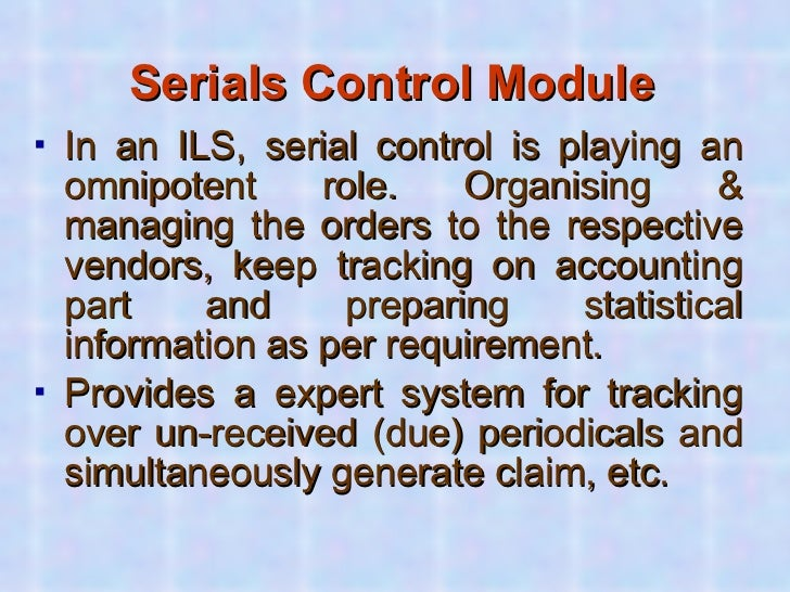Serials Control Module <ul><li>In an ILS, serial control is playing an omnipotent role. Organising & managing the orders t...