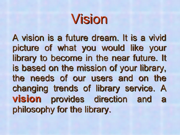 Vision <ul><li>A vision is a future dream. It is a vivid picture of what you would like your library to become in the near...