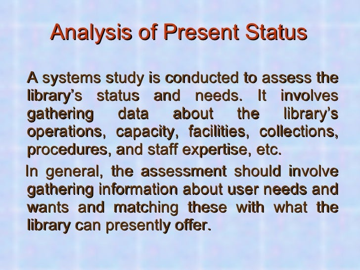 Analysis of Present Status   <ul><li>A systems study is conducted to assess the library's status and needs. It involves ga...