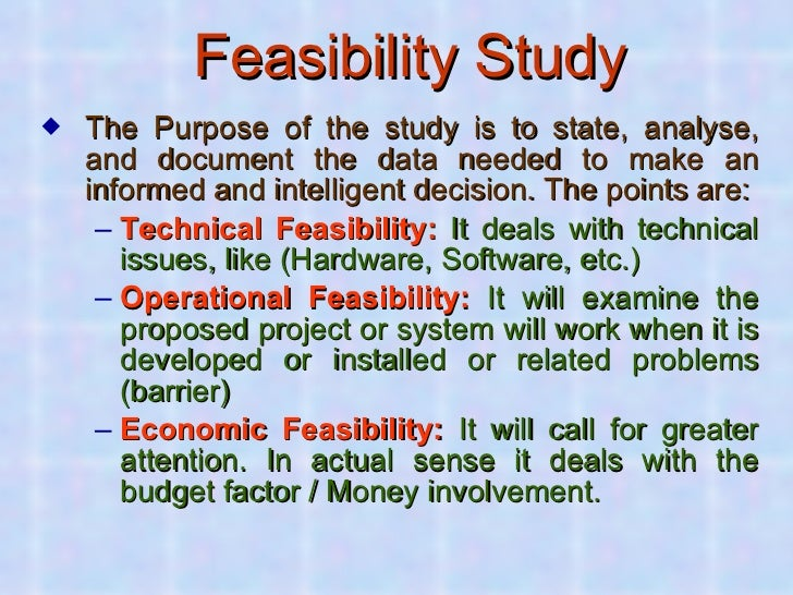 Feasibility Study <ul><li>The Purpose of the study is to state, analyse, and document the data needed to make an informed ...
