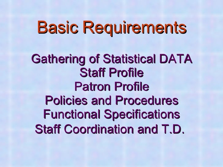 Basic Requirements   Gathering of Statistical DATA Staff Profile Patron Profile Policies and Procedures Functional Specifi...