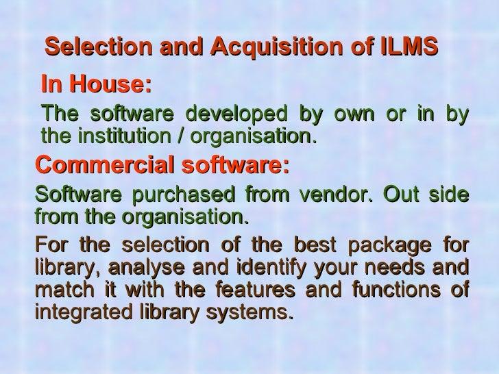 Selection and Acquisition of ILMS   <ul><ul><li>In House:   </li></ul></ul><ul><ul><li>The software developed by own or in...