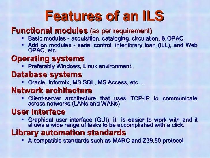 Features of an ILS <ul><li>Functional modules  (as per requirement) </li></ul><ul><ul><li>Basic modules - acquisition, cat...