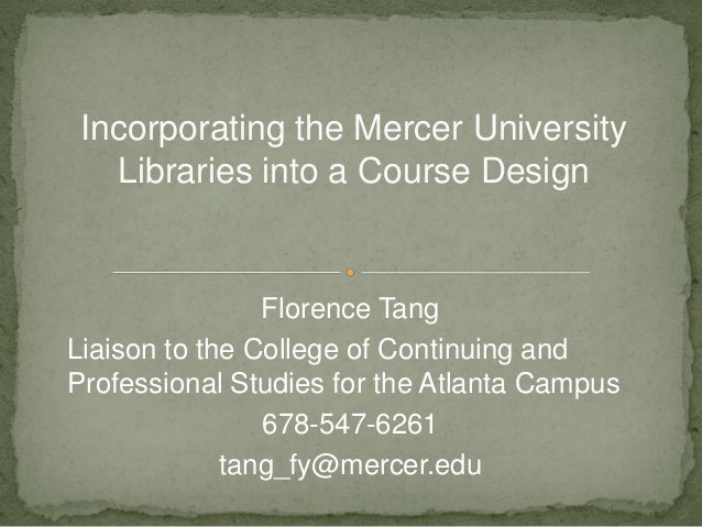 Incorporating the Mercer University Libraries into a Course Design Florence Tang Liaison to the College of Continuing and ...