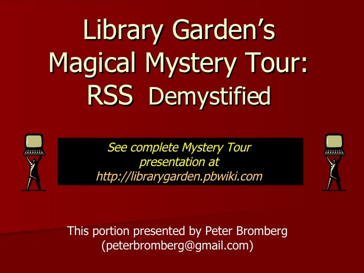 Library Garden's Magical Mystery Tour: RSS   Demystified This portion presented by Peter Bromberg (peterbromberg@gmail.com...