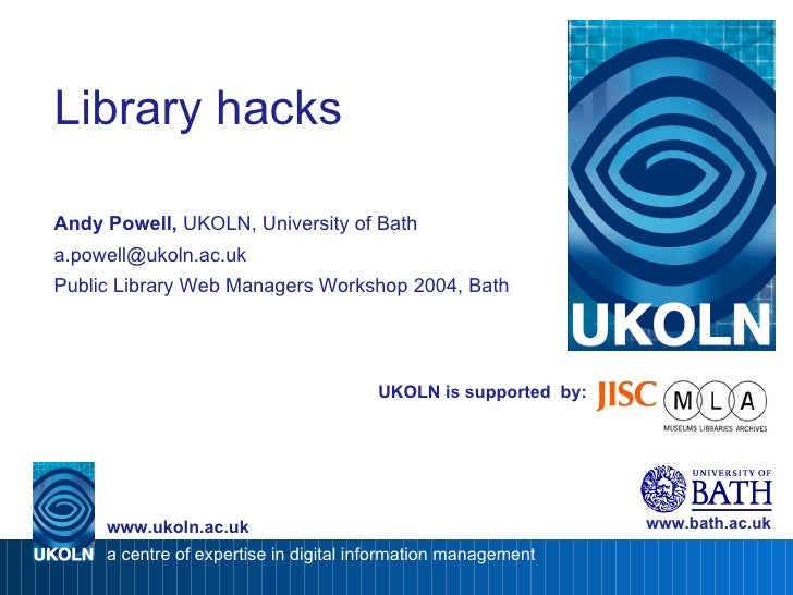 UKOLN is supported  by: Library hacks Andy Powell,  UKOLN, University of Bath [email_address] Public Library Web Managers ...