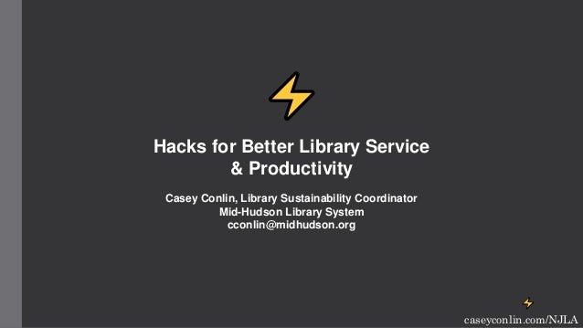 ⚡ caseyconlin.com/NJLA ⚡ Hacks for Better Library Service & Productivity Casey Conlin, Library Sustainability Coordinator ...