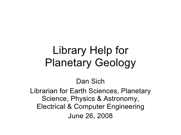 Library Help for Planetary Geology Dan Sich Librarian for Earth Sciences, Planetary Science, Physics & Astronomy, Electric...