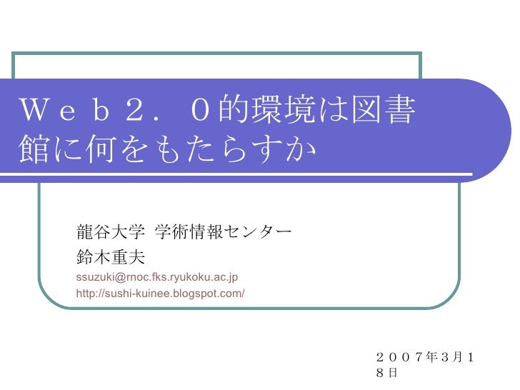 Web2.0的環境は図書館に何をもたらすか 龍谷大学 学術情報センター 鈴木重夫 [email_address] http://sushi-kuinee.blogspot.com/ 2007年3月18日