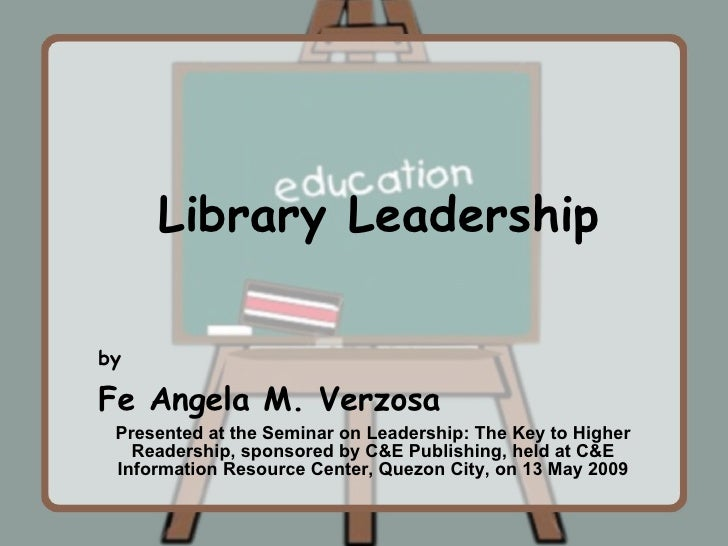 by Fe Angela M. Verzosa Presented at the Seminar on Leadership: The Key to Higher Readership, sponsored by C&E Publishing,...