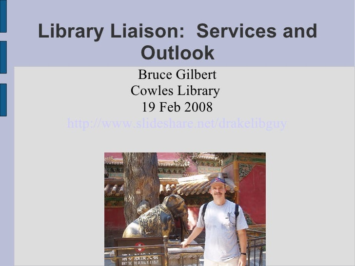 Library Liaison:  Services and Outlook <ul><ul><li>Bruce Gilbert </li></ul></ul><ul><ul><li>Cowles Library  </li></ul></ul...