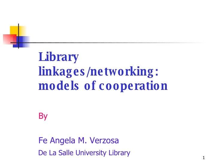 <ul><li>Library linkages/networking:  models of cooperation </li></ul><ul><li>By </li></ul><ul><li>Fe Angela M. Verzosa </...