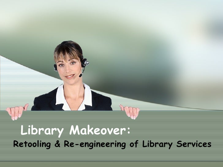 Library Makeover:  Retooling & Re-engineering of Library Services