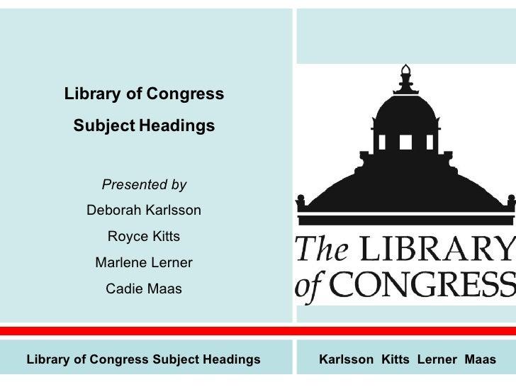 Library of Congress Subject Headings Presented by Deborah Karlsson Royce Kitts Marlene Lerner Cadie Maas Library of Congre...