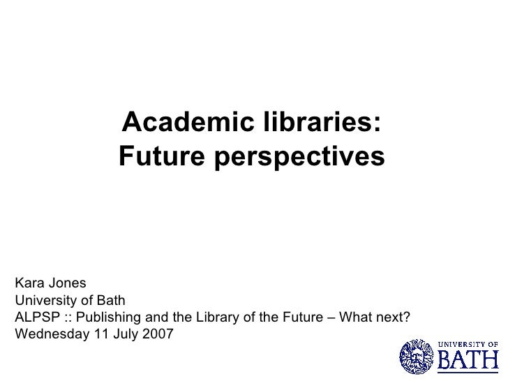 Academic libraries: Future perspectives Kara Jones University of Bath ALPSP :: Publishing and the Library of the Future – ...