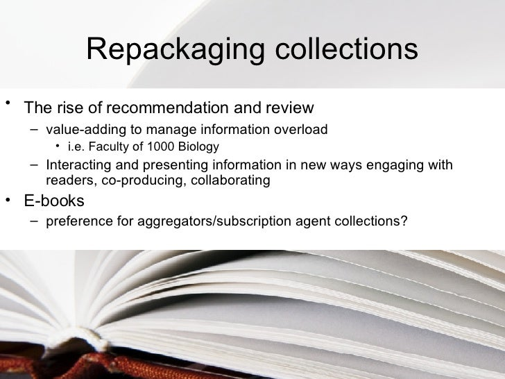 Repackaging collections <ul><li>The rise of recommendation and review   </li></ul><ul><ul><li>value-adding to manage infor...