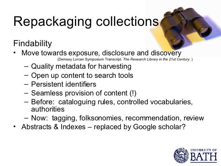 Repackaging collections <ul><li>Findability </li></ul><ul><li>Move towards exposure, disclosure and discovery  </li></ul><...