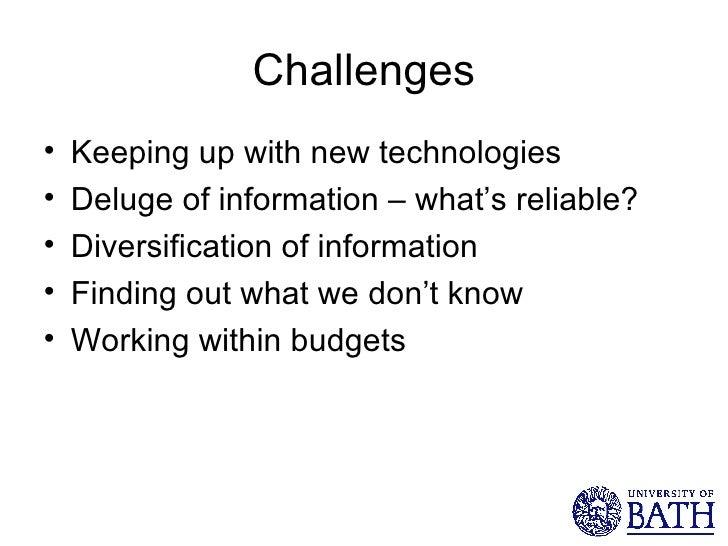 Challenges <ul><li>Keeping up with new technologies </li></ul><ul><li>Deluge of information – what's reliable? </li></ul><...
