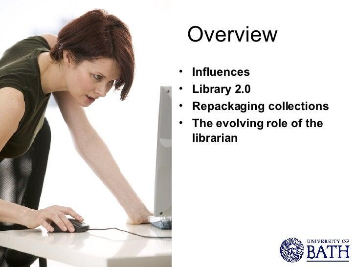 Overview <ul><li>Influences </li></ul><ul><li>Library 2.0 </li></ul><ul><li>Repackaging collections </li></ul><ul><li>The ...