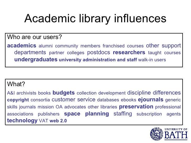 Academic library influences <ul><li>Who are our users? </li></ul><ul><li>academics  alumni community members franchised co...