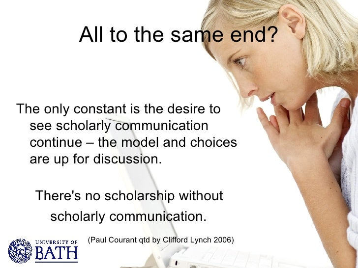 All to the same end? <ul><li>The only constant is the desire to see scholarly communication continue – the model and choic...