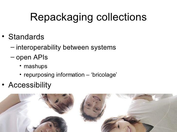 Repackaging collections <ul><li>Standards </li></ul><ul><ul><li>interoperability between systems </li></ul></ul><ul><ul><l...