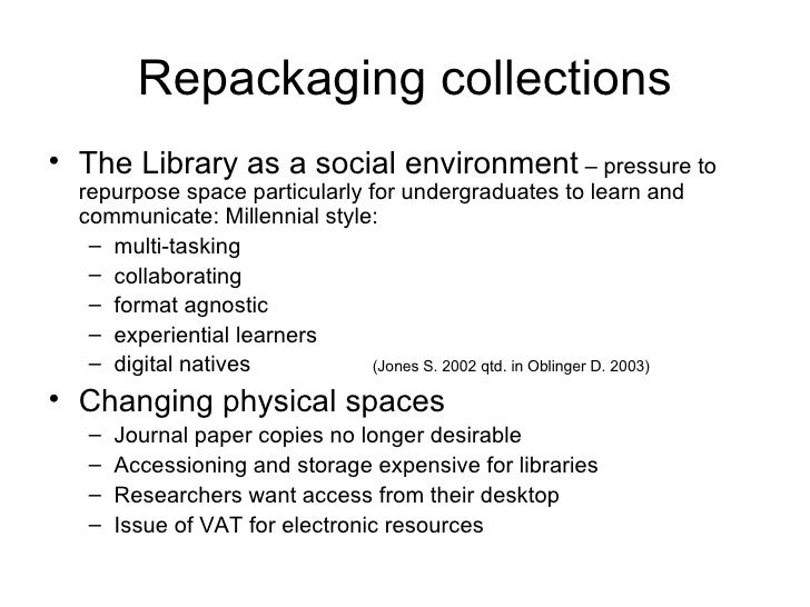 Repackaging collections <ul><li>The Library as a social environment  – pressure to repurpose space particularly for underg...