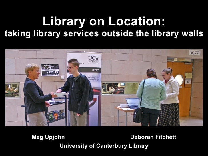 Library on Location: taking library services outside the library walls Meg Upjohn  Deborah Fitchett University of Canterbu...