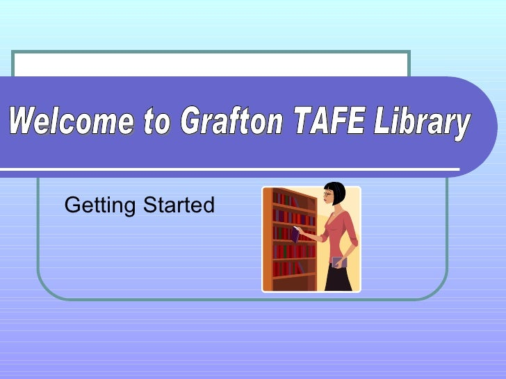 Getting Started Welcome to Grafton TAFE Library