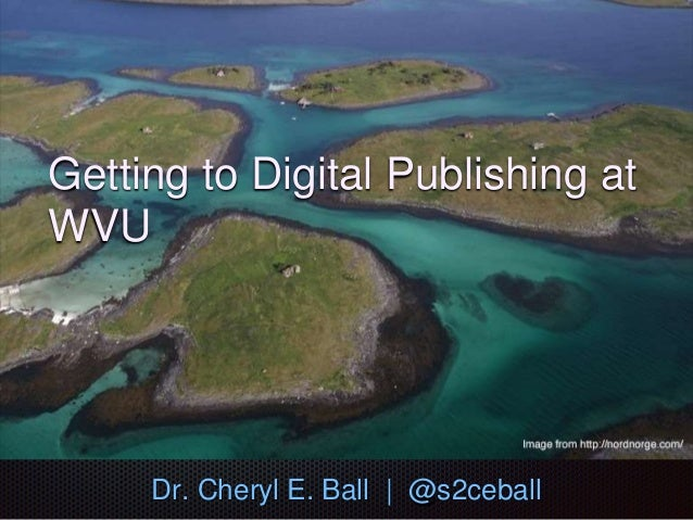 Getting to Digital Publishing at WVU Dr. Cheryl E. Ball | @s2ceball