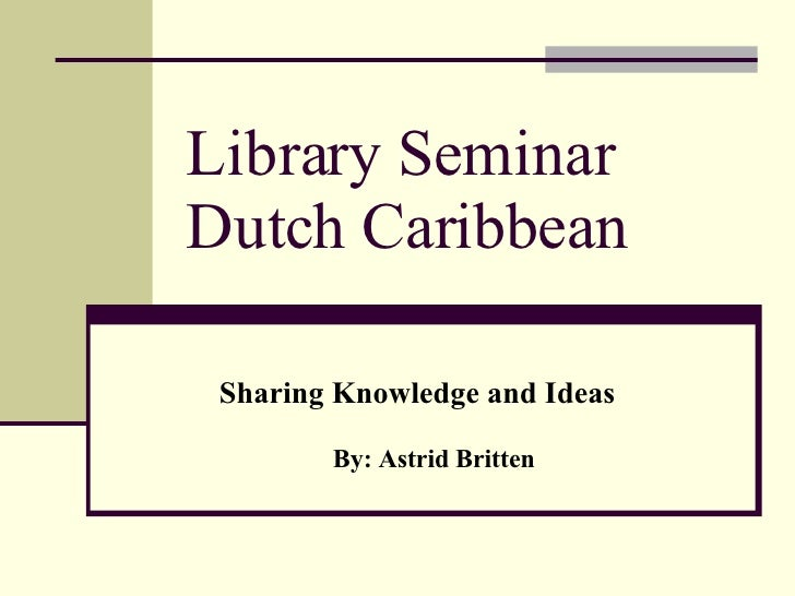 Library Seminar Dutch Caribbean Sharing Knowledge and Ideas By: Astrid Britten