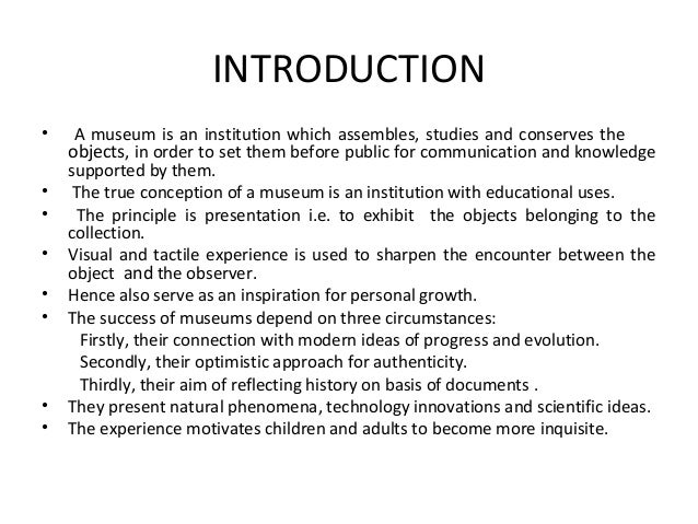 INTRODUCTION • A museum is an institution which assembles, studies and conserves the objects, in order to set them before ...