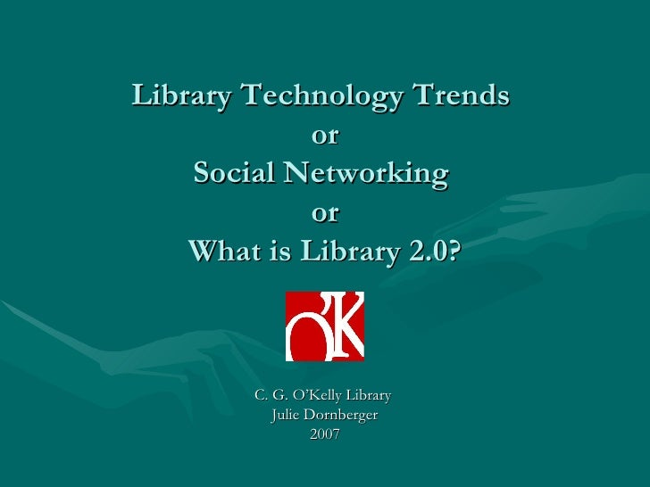 Library Technology Trends   or  Social Networking  or What is Library 2.0? C. G. O'Kelly Library  Julie Dornberger 2007
