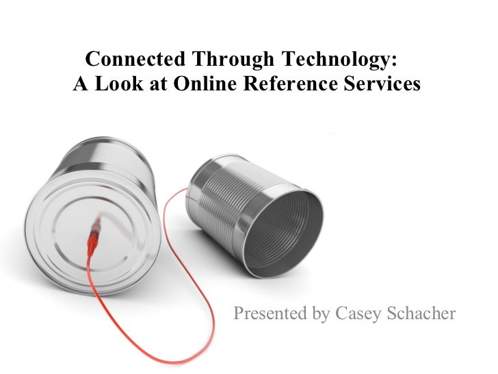 Connected Through Technology:  A Look at Online Reference Services Presented by Casey Schacher