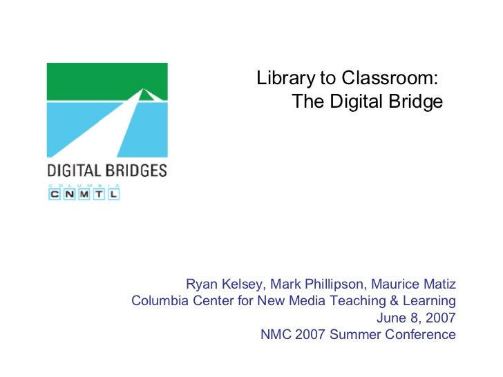 Library to Classroom:  The Digital Bridge Ryan Kelsey, Mark Phillipson, Maurice Matiz Columbia Center for New Media Teachi...