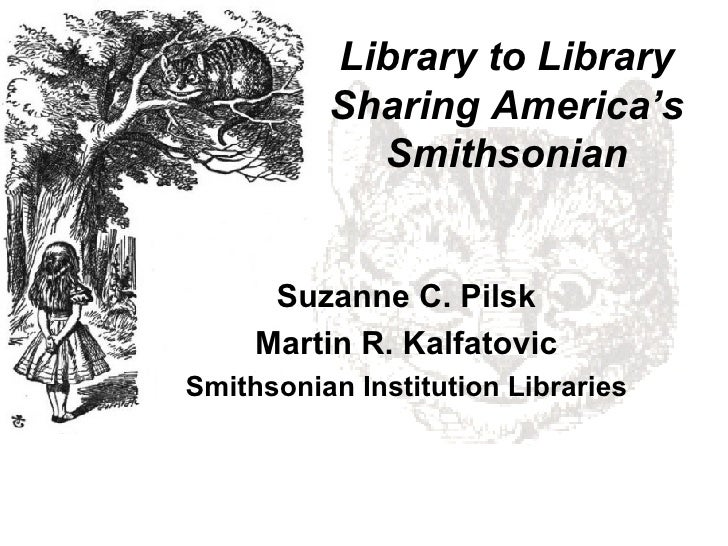 Library to Library Sharing America's Smithsonian Suzanne C. Pilsk Martin R. Kalfatovic Smithsonian Institution Libraries