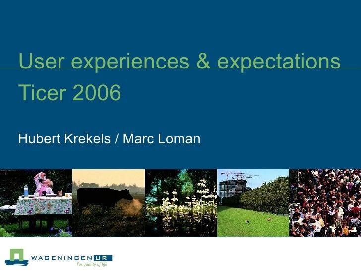 User experiences & expectations Ticer 2006 Hubert Krekels / Marc Loman