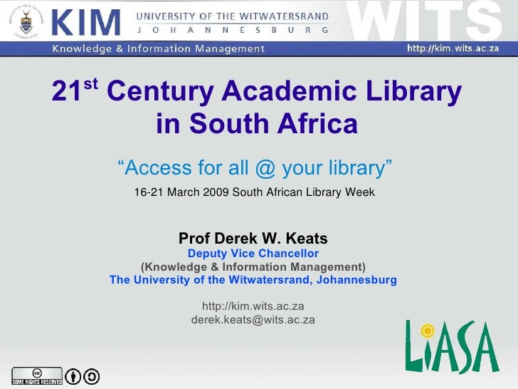 "21 st  Century Academic Library in South Africa "" Access for all @ your library"" Prof Derek W. Keats Deputy Vice Chancello..."