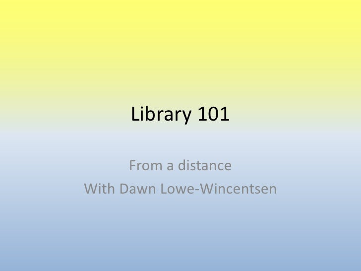 Library 101<br />From a distance<br />With Dawn Lowe-Wincentsen<br />