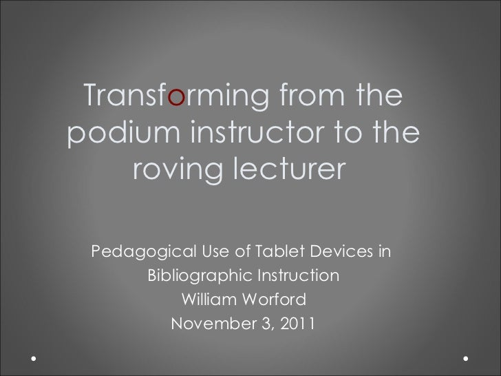 Transf o rming from the podium instructor to the roving lecturer  Pedagogical Use of Tablet Devices in  Bibliographic Inst...