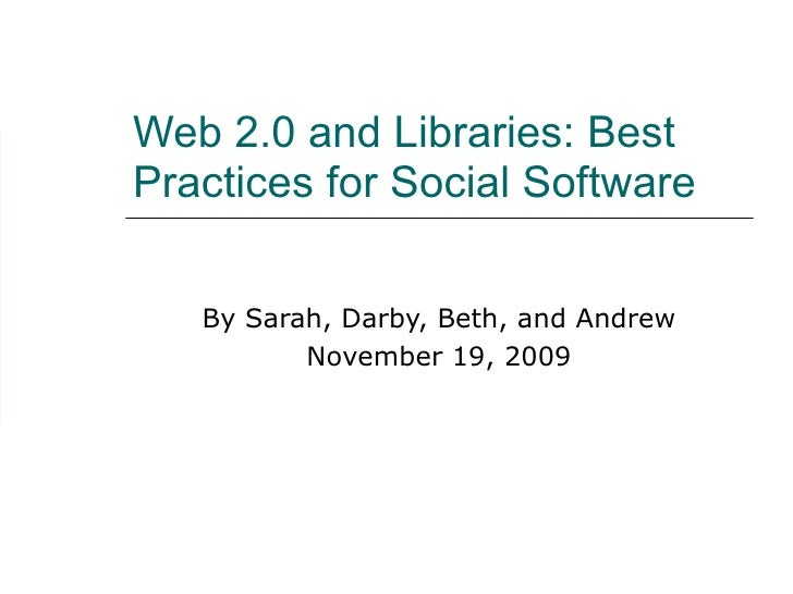 Web 2.0 and Libraries: Best Practices for Social Software  By Sarah, Darby, Beth, and Andrew November 19, 2009