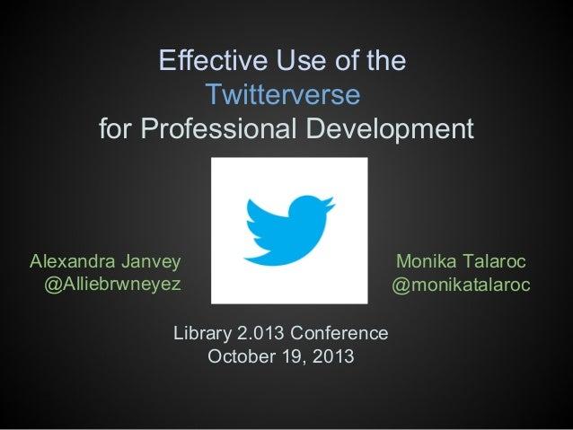 Effective Use of the Twitterverse for Professional Development  Alexandra Janvey @Alliebrwneyez Library 2.013 Conference O...