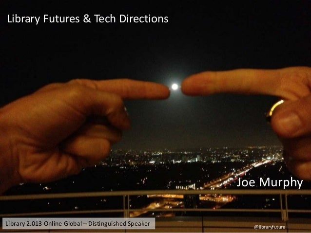 Library Futures & Tech Directions  Joe Murphy Library 2.013 Online Global – Distinguished Speaker  @libraryfuture