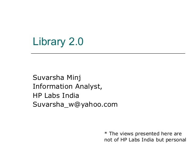 Library 2.0 Suvarsha Minj Information Analyst, HP Labs India Suvarsha_w@yahoo.com  * The views presented here are not of H...