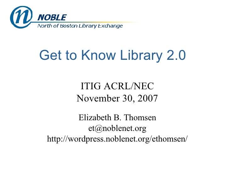 Get to Know Library 2.0 ITIG ACRL/NEC November 30, 2007 Elizabeth B. Thomsen [email_address] http://wordpress.noblenet.org...