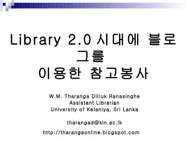 Library 2.0 시대에 블로그를  이용한 참고봉사 W.M. Tharanga Dilruk Ranasinghe Assistant Librarian University of Kelaniya, Sri Lanka [emai...