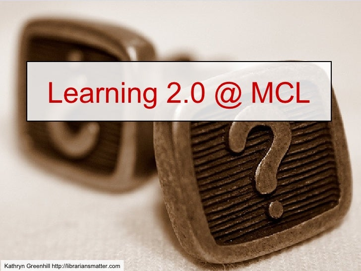 Learning 2.0 @ MCL Kathryn Greenhill http://librariansmatter.com
