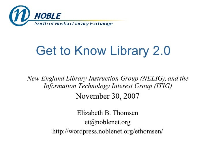 Get to Know Library 2.0 New England Library Instruction Group (NELIG), and the Information Technology Interest Group (ITIG...