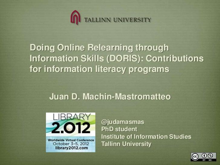 Doing Online Relearning throughInformation Skills (DORIS): Contributionsfor information literacy programs    Juan D. Machi...